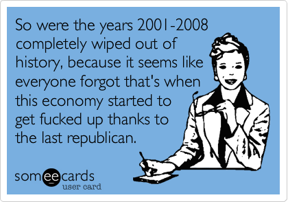 So were the years 2001-2008 completely wiped out of history%2C because it seems like everyone forgot that's when this economy started to get fucked up thanks to the last republican.