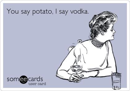 You say potato, I say vodka.