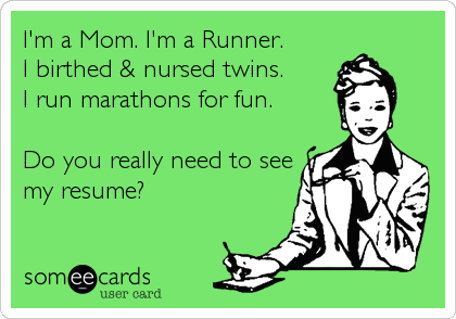 I'm a Mom. I'm a Runner. I birthed & nursed twins.  I run marathons for fun.  Do you really need to see my resume?