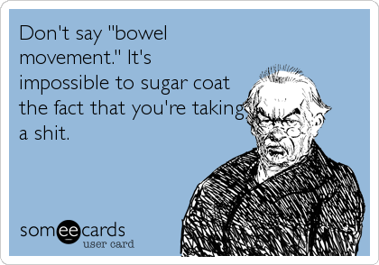 "Don't say ""bowel movement."" It's impossible to sugar coat the fact that you're taking a shit."