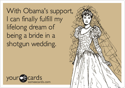 With Obama's support, I can finally fulfill my lifelong dream of  being a bride in a shotgun wedding.