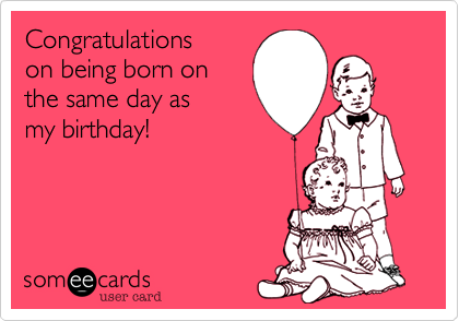 Congratulations On Being Born On Same Day As My Birthday