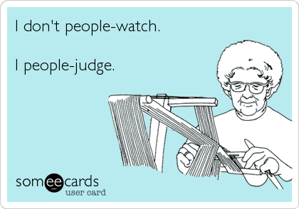 I don't people-watch.  I people-judge.