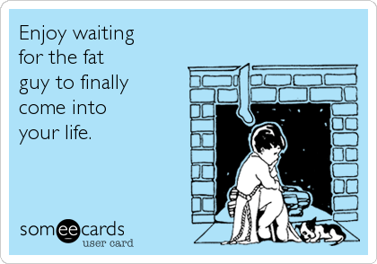 Enjoy waiting for the fat guy to finally come into your life.
