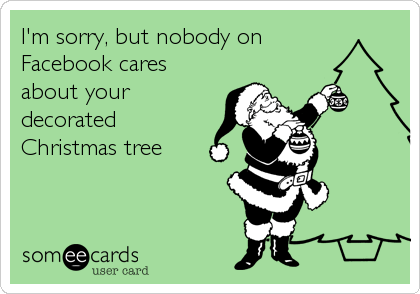 I'm sorry, but nobody on Facebook cares about your decorated Christmas tree