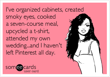 I've organized cabinets%2C created  smoky eyes%2C cooked  a seven-course meal%2C  upcycled a t-shirt%2C attended my own wedding...and I haven't left Pinterest all day.