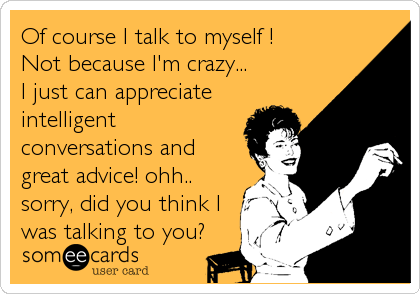 Of course I talk to myself ! Not because I'm crazy...  I just can appreciate intelligent conversations and great advice! ohh.. sorry, did you think I was talking to you?