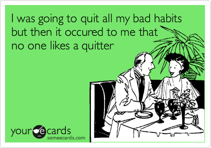I was going to quit all my bad habits but then it occured to me that