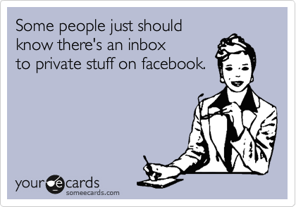 Some people just should know there's an inbox to private stuff on facebook.