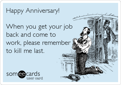 Happy Anniversary!   When you get your job back and come to work, please remember to kill me last.