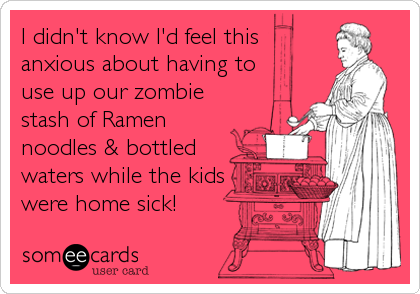 I didn't know I'd feel this  anxious about having to use up our zombie stash of Ramen noodles & bottled waters while the kids were home sick!
