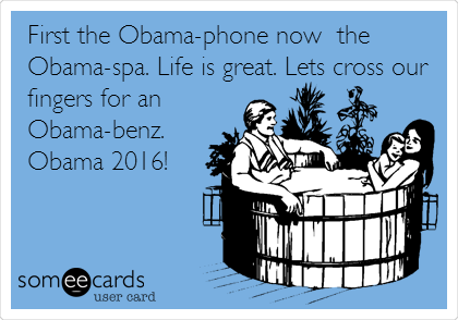 First the Obama-phone now  the Obama-spa. Life is great. Lets cross our fingers for an Obama-benz. Obama 2016!