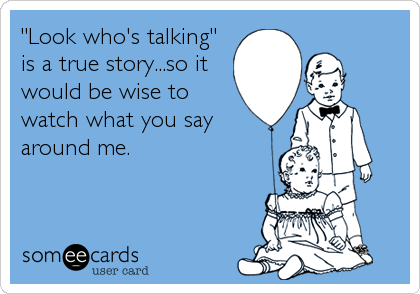 """Look who's talking"" is a true story...so it would be wise to watch what you say around me."