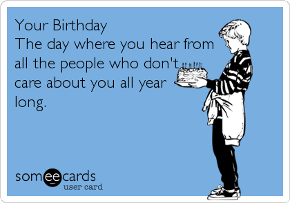 Your Birthday The day where you hear from all the people who don't care about you all year long.