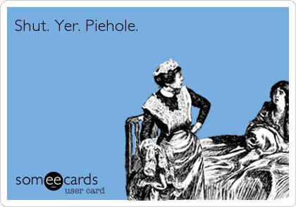 Shut. Yer. Piehole.