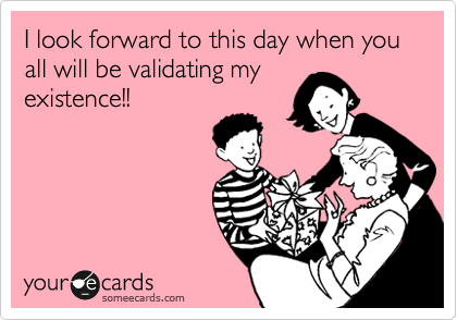 I look forward to this day when you all will be validating my existence!!