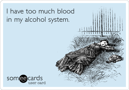 I have too much blood in my alcohol system.