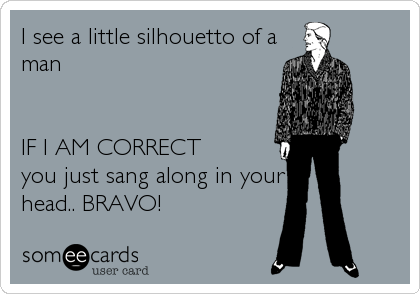 I see a little silhouetto of a man   IF I AM CORRECT you just sang along in your head.. BRAVO!