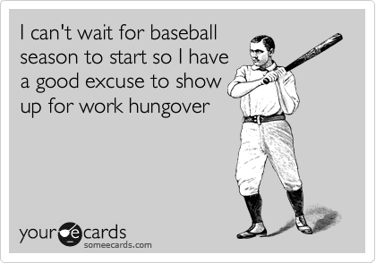 I can't wait for baseball season to start so I have a good excuse to show up for work hungover