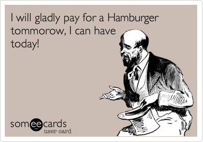 I will gladly pay for a Hamburger tommorow, I can have 