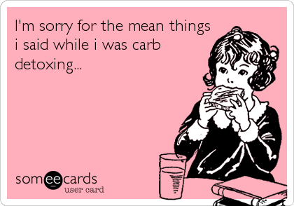 I'm sorry for the mean things i said while i was carb detoxing...