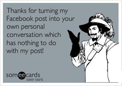 Thanks for turning my Facebook post into your own personal conversation which has nothing to do with my post!