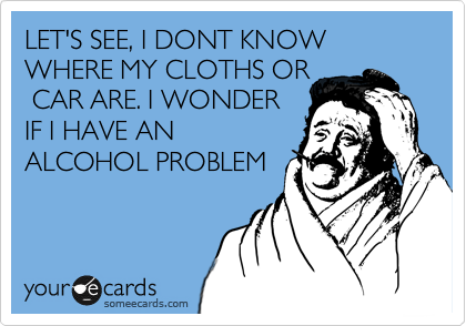 LET'S SEE, I DONT KNOW WHERE MY CLOTHS, CAR ARE AND WHERE IM AT. I WONDER IF I HAVE AN ALCOHOL PROBLEM?