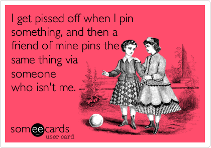 I get pissed off when I pin something, and then a friend of mine pins the same thing via someone who isn't me.