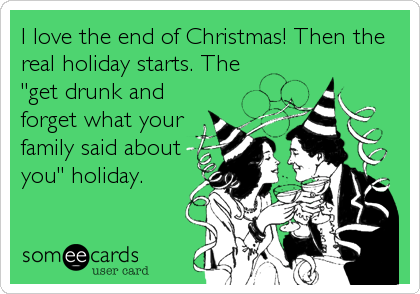 "I love the end of Christmas! Then the real holiday starts. The  ""get drunk and forget what your family said about you"" holiday."