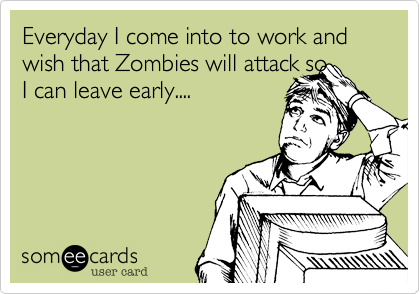 Everyday come into to work and wish that Zombies will attack so