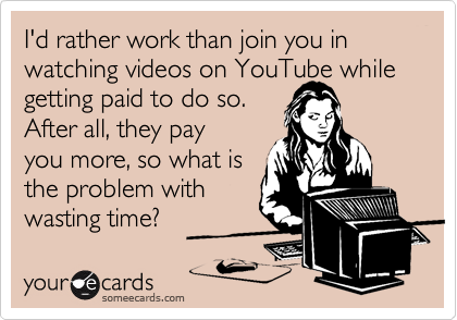I'd rather work than join you in watching videos on YouTube while getting paid to do so. 