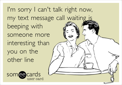 I'm sorry I can't talk right now, my text message call waiting is beeping with someone more interesting than you on the other line