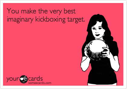 You make the very best imaginary kickboxing target.