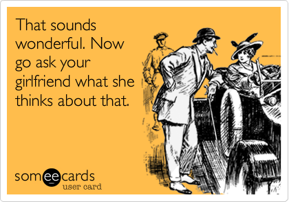 That sounds wonderful. Now go ask your girlfriend what she thinks about that.