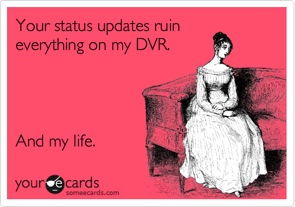 Your status updates ruin everything on my DVR.     And my life.