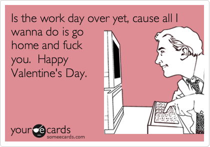 Is the work day over yet, cause all I wanna do is go home and fuck you.  Happy Valentine's Day.