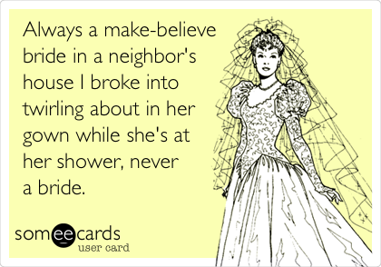 Always a make-believe bride in a neighbor's house I broke into twirling about in her gown while she's at her shower, never a bride.