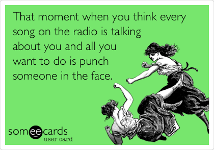 That moment when you think every song on the radio is talking about you and all you want to do is punch someone in the face.