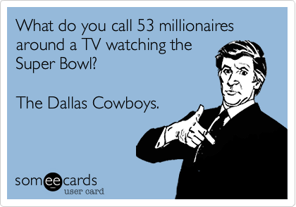 What do you call 53 millionaires around a TV watching the Super Bowl%3F    The Dallas Cowboys.