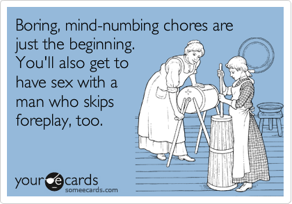 Boring, mind-numbing chores are just the beginning. You'll also get to have sex with a man who skips foreplay, too.