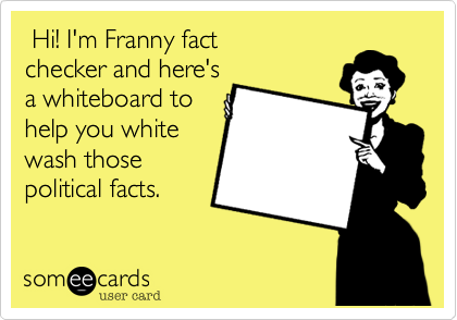 Hi! I'm Franny fact checker and here's a whiteboard to help you white wash those political facts.
