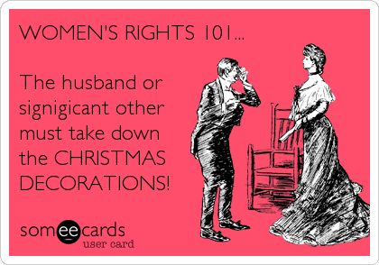 WOMEN'S RIGHTS 101...  The husband or signigicant other must take down the CHRISTMAS DECORATIONS!