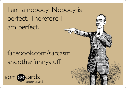 I am a nobody. Nobody is perfect. Therefore I am perfect.   facebook.com/sarcasm andotherfunnystuff
