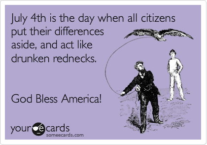 July 4th is the day when all citizens put their differences aside, and act like drunken rednecks.         God Bless America!