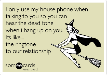 I only use my house phone when talking to you so you can hear the dead tone when i hang up on you. Its like...  the ringtone to our relationship