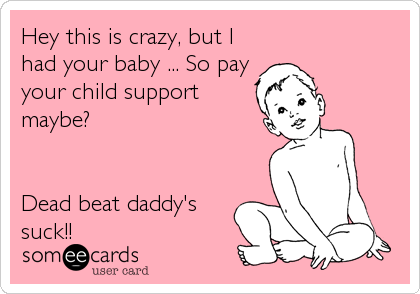 Hey this is crazy, but I had your baby ... So pay your child support maybe?   Dead beat daddy's suck!!
