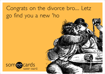 Congrats on the divorce bro.... Letz go find you a new 'ho