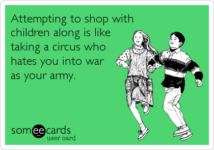 Attempting to shop with children along is like taking a circus who hates you into war  as your army.