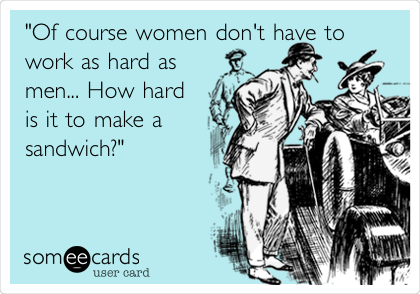 """Of course women don't have to work as hard as men... How hard is it to make a sandwich?"""