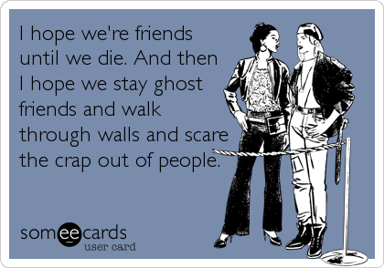 I hope we're friends until we die. And then I hope we stay ghost friends and walk through walls and scare the crap out of people.
